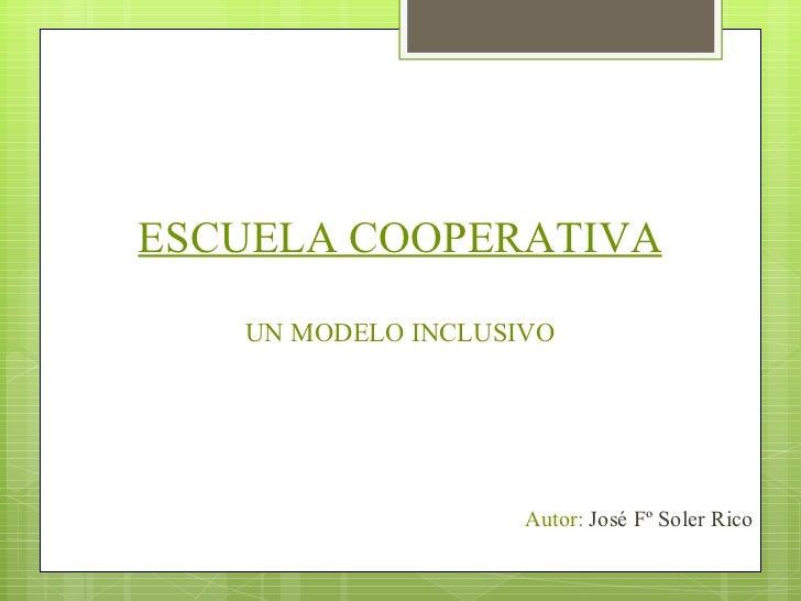 ESCUELA COOPERATIVA  UN MODELO INCLUSIVO <ul><li>Autor:  José Fº Soler Rico </li></ul>