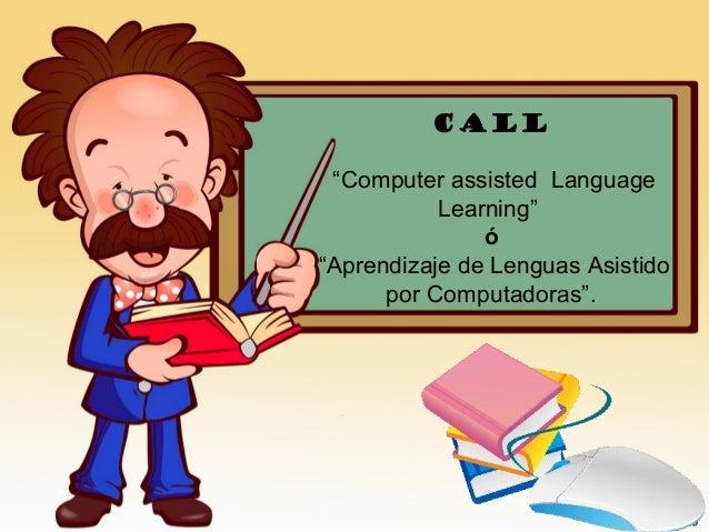 """CALL """"Computer assisted Language Learning"""" ó """"Aprendizaje de Lenguas Asistido por Computadoras""""."""