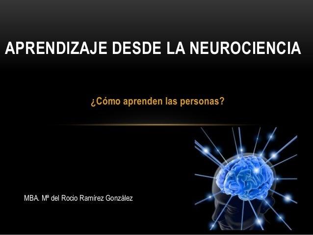 APRENDIZAJE DESDE LA NEUROCIENCIA ¿Cómo aprenden las personas?  MBA. Mª del Rocio Ramírez González