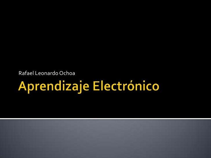 Aprendizaje Electrónico<br />Rafael Leonardo Ochoa<br />
