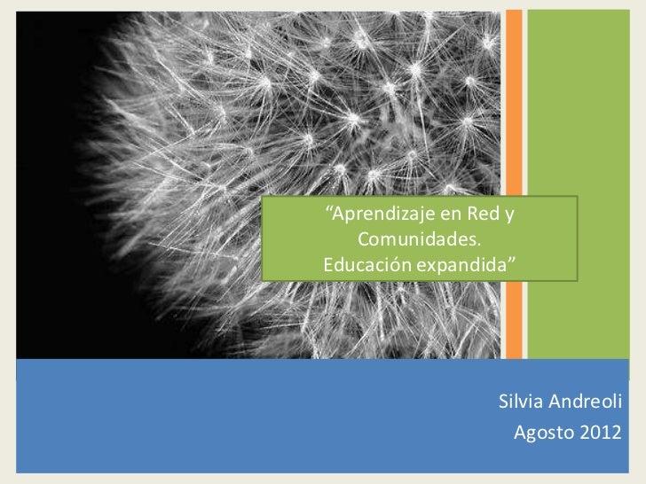 """""""Aprendizaje en Red y   Comunidades.Educación expandida""""                   Silvia Andreoli                     Agosto 2012"""