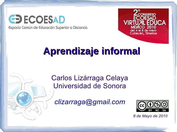 Aprendizaje informal Carlos Lizárraga Celaya Universidad de Sonora [email_address] 8 de Mayo de 2010