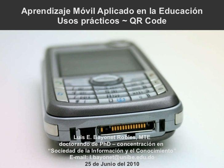 Aprendizaje Móvil Aplicado en la Educación Usos prácticos ~ QR Code Luis E. Bayonet Robles, MTE doctorando de PhD – concen...
