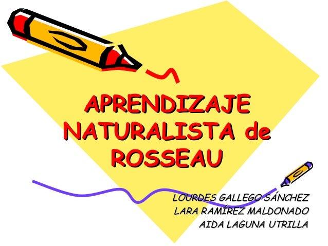 APRENDIZAJEAPRENDIZAJE NATURALISTA deNATURALISTA de ROSSEAUROSSEAU LOURDES GALLEGO SÁNCHEZLOURDES GALLEGO SÁNCHEZ LARA RAM...