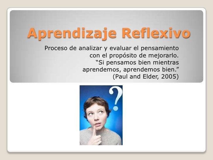 Aprendizaje Reflexivo  Proceso de analizar y evaluar el pensamiento                con el propósito de mejorarlo.         ...