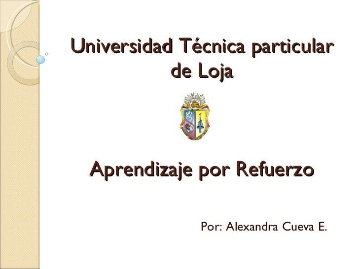 Universidad Técnica particular de Loja Aprendizaje por Refuerzo Por: Alexandra Cueva E.