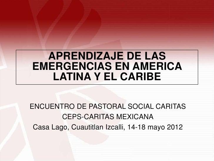 APRENDIZAJE DE LASEMERGENCIAS EN AMERICA   LATINA Y EL CARIBEENCUENTRO DE PASTORAL SOCIAL CARITAS         CEPS-CARITAS MEX...