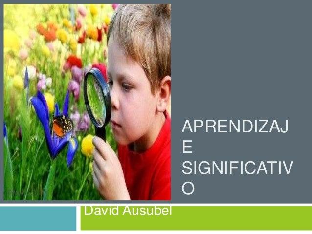APRENDIZAJ E SIGNIFICATIV O David Ausubel