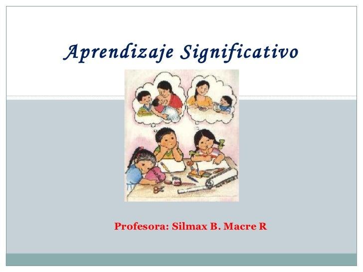 Profesora: Silmax B. Macre R Aprendizaje Significativo