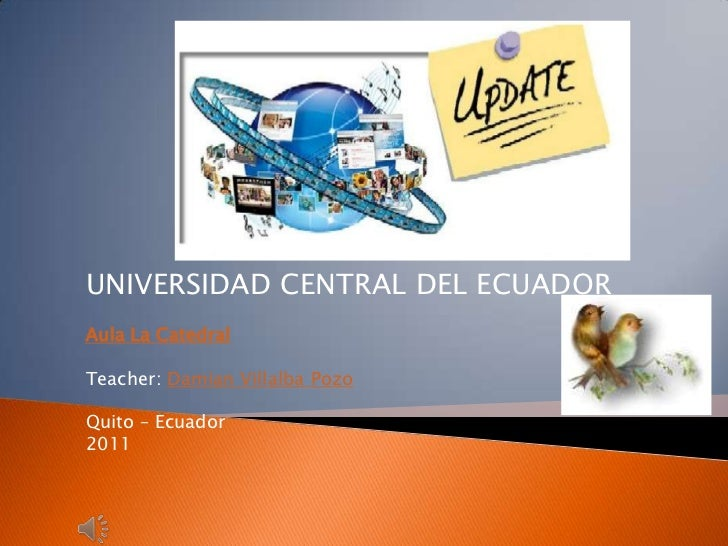 UNIVERSIDAD CENTRAL DEL ECUADOR <br />Aula La Catedral<br />Teacher: DamianVillalbaPozo<br />Quito – Ecuador <br />2011<br />
