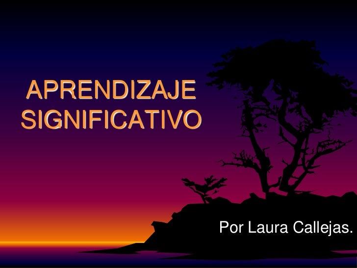 APRENDIZAJESIGNIFICATIVO                Por Laura Callejas.
