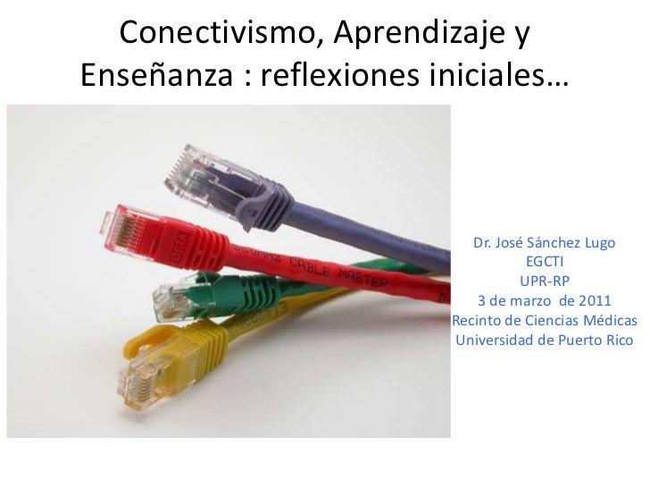 Conectivismo, Aprendizaje y Enseñanza : reflexionesiniciales…<br />Dr. José Sánchez Lugo<br />EGCTI<br />UPR-RP<br />3 de ...