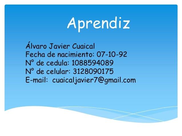 Aprendiz Álvaro Javier Cuaical Fecha de nacimiento: 07-10-92 N° de cedula: 1088594089 N° de celular: 3128090175 E-mail: cu...