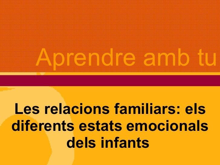 Les relacions familiars: els diferents estats emocionals dels infants  Aprendre amb tu