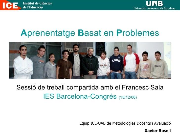 A prenentatge  B asat en  P roblemes Sessió de treball compartida amb el Francesc Sala IES Barcelona-Congrés  (15/12/06) E...