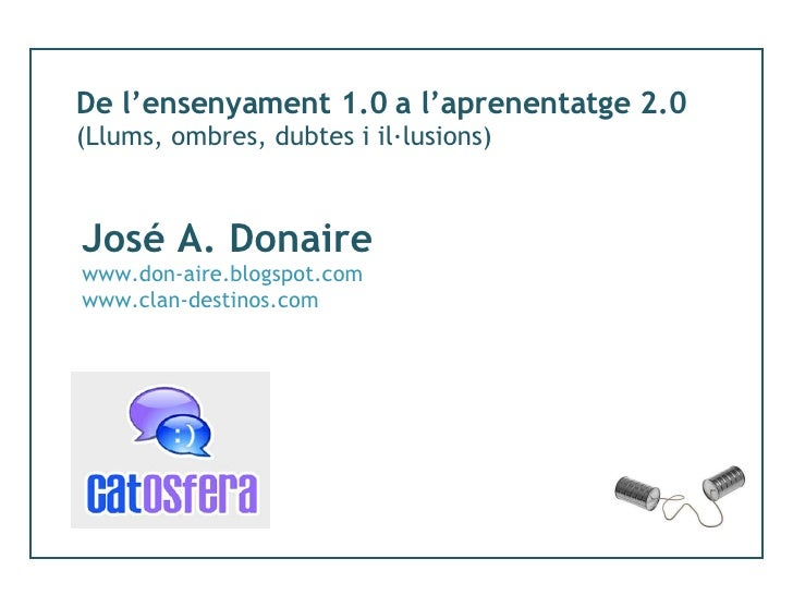 De l'ensenyament 1.0 a l'aprenentatge 2.0 (Llums, ombres, dubtes i il·lusions) José A. Donaire www.don-aire.blogspot.com w...