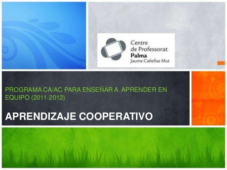 PROGRAMA CA/AC PARA ENSEÑAR A APRENDER ENEQUIPO (2011-2012)APRENDIZAJE COOPERATIVO