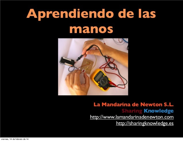 Aprendiendo de las manos La Mandarina de Newton S.L. Sharing Knowledge http://www.lamandarinadenewton.com http://sharingkn...