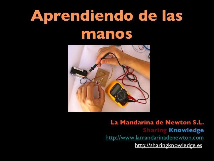 Aprendiendo de las manos La Mandarina de Newton S.L. Sharing   Knowledge http://www.lamandarinadenewton.com http://sharing...