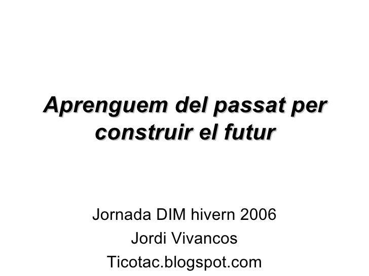 Jornada DIM hivern 2006 Jordi Vivancos Ticotac.blogspot.com Aprenguem del passat per construir el futur