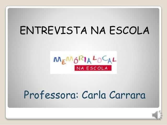 ENTREVISTA NA ESCOLA  Professora: Carla Carrara