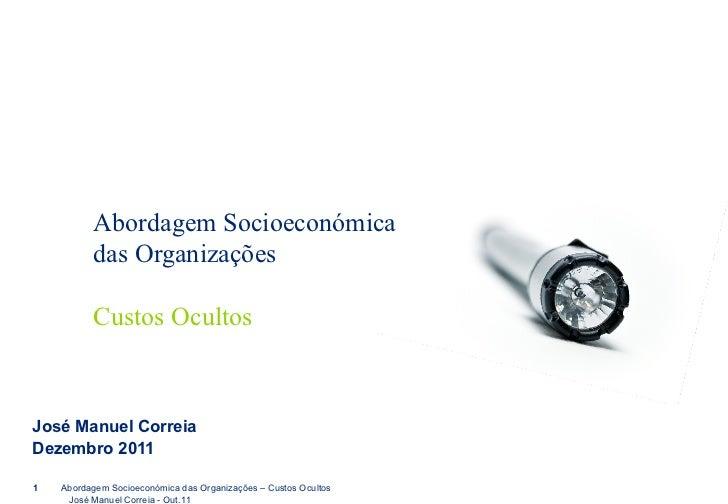 Abordagem Socioeconómica das Organizações Custos Ocultos José Manuel Correia Dezembro 2011 Abordagem Socioeconómica das Or...