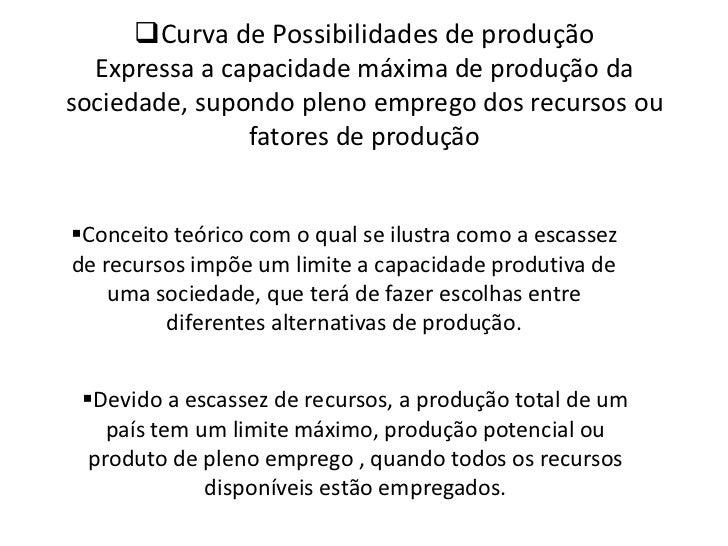 <ul><li>Curva de Possibilidades de produçãoExpressa a capacidade máxima de produção da sociedade, supondo pleno emprego do...