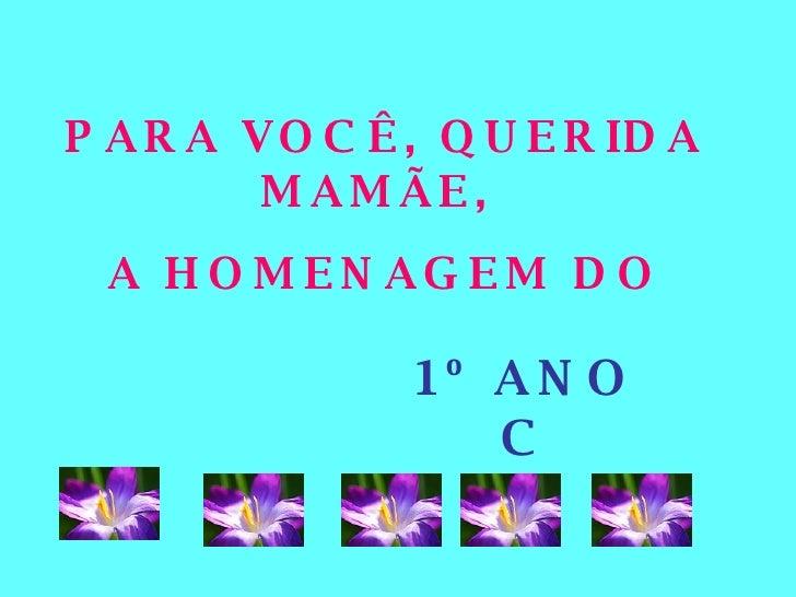 PARA VOCÊ, QUERIDA MAMÃE,  A HOMENAGEM DO 1º ANO C