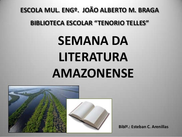 "ESCOLA MUL. ENGº. JOÃO ALBERTO M. BRAGA BIBLIOTECA ESCOLAR ""TENORIO TELLES"" SEMANA DA LITERATURA AMAZONENSE Biblº.: Esteba..."