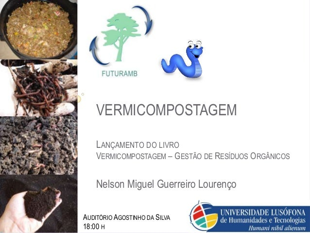 VERMICOMPOSTAGEM LANÇAMENTO DO LIVRO VERMICOMPOSTAGEM – GESTÃO DE RESÍDUOS ORGÂNICOS Nelson Miguel Guerreiro Lourenço AUDI...