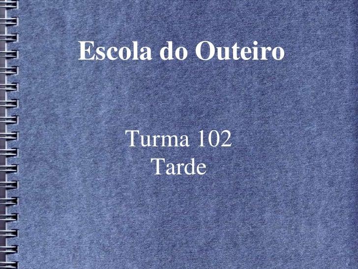 Escola do Outeiro<br />Turma 102<br />Tarde<br />