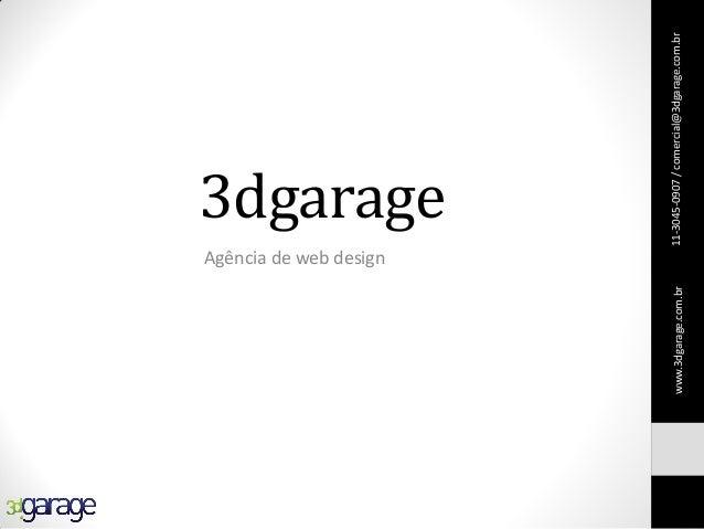 3dgarage Agência de web design 11-3045-0907/comercial@3dgarage.com.brwww.3dgarage.com.br