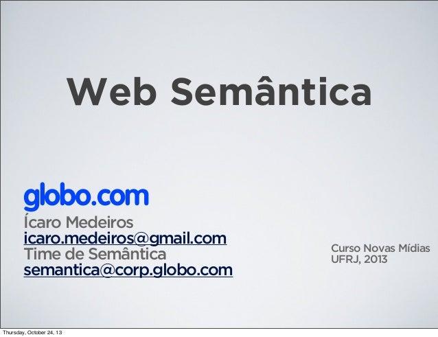 Web Semântica globo.com Ícaro Medeiros icaro.medeiros@gmail.com Time de Semântica semantica@corp.globo.com  Thursday, Octo...