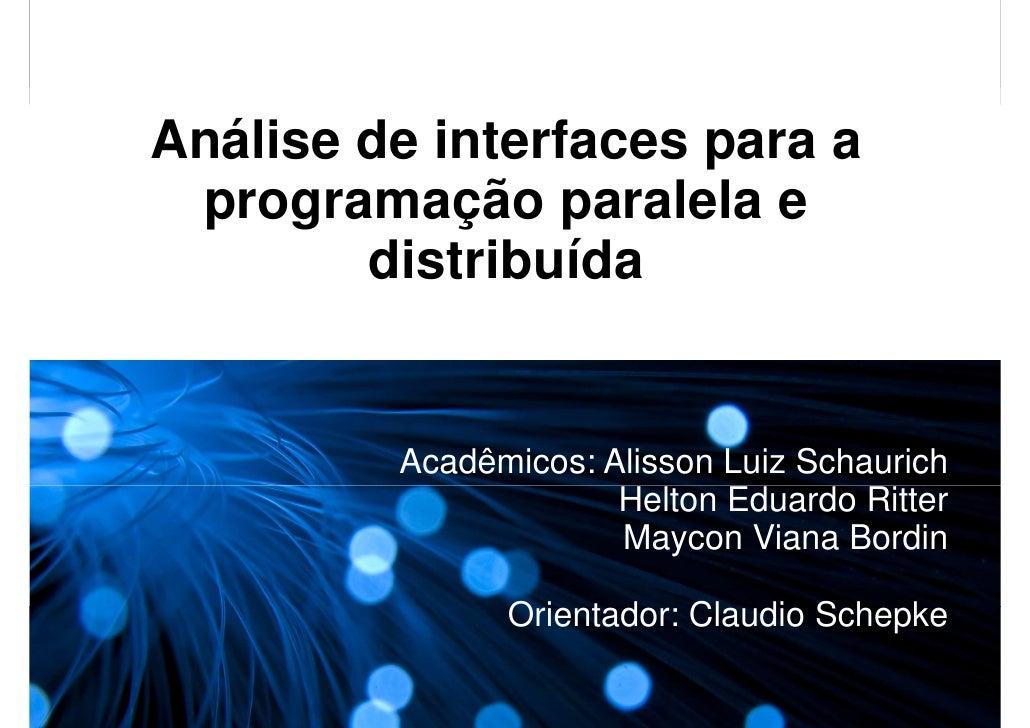 Análise de interfaces para a  programação paralela e         distribuída            Acadêmicos: Alisson Luiz Schaurich    ...