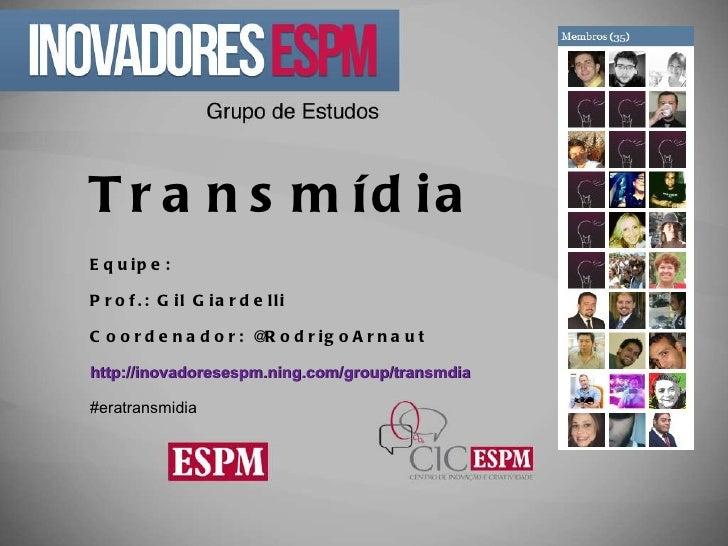 Transmídia Equipe: Prof.: Gil Giardelli Coordenador: @RodrigoArnaut http://inovadoresespm.ning.com/group/transmdia   #erat...