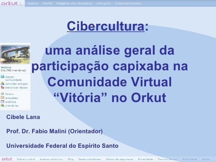 Cibele Lana Prof. Dr. Fabio Malini (Orientador) Universidade Federal do Espírito Santo Cibercultura :  uma análise geral d...