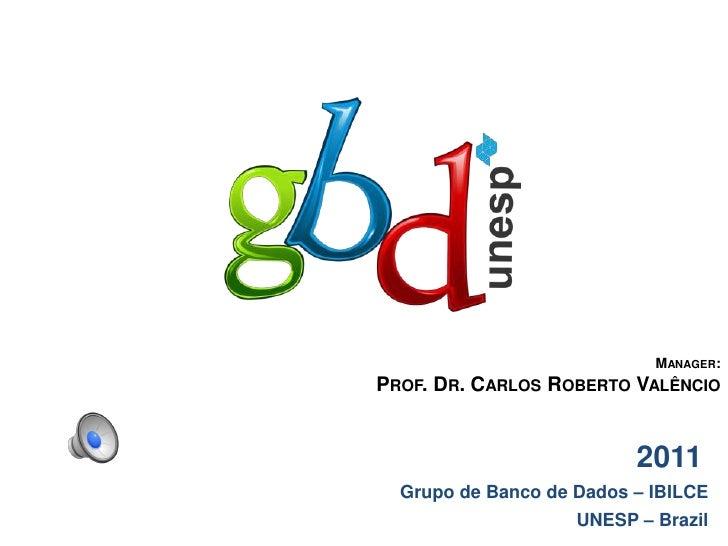 Manager: <br />Prof. Dr. Carlos Roberto Valêncio<br />                 2011<br />Grupo de Banco de Dados – IBILCE<br />UNE...