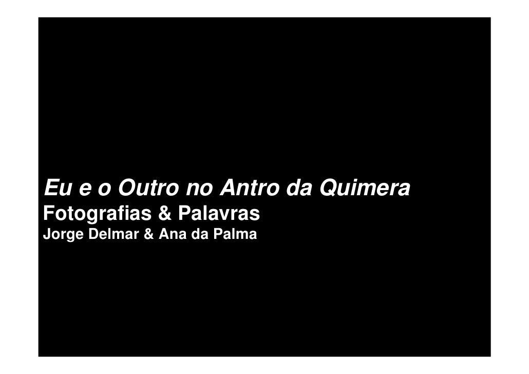 Eu e o Outro no Antro da Quimera Fotografias & Palavras Jorge Delmar & Ana da Palma
