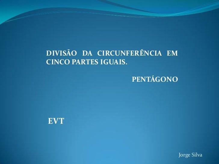 DIVISÃO DA CIRCUNFERÊNCIA EMCINCO PARTES IGUAIS.                  PENTÁGONOEVT                               Jorge Silva