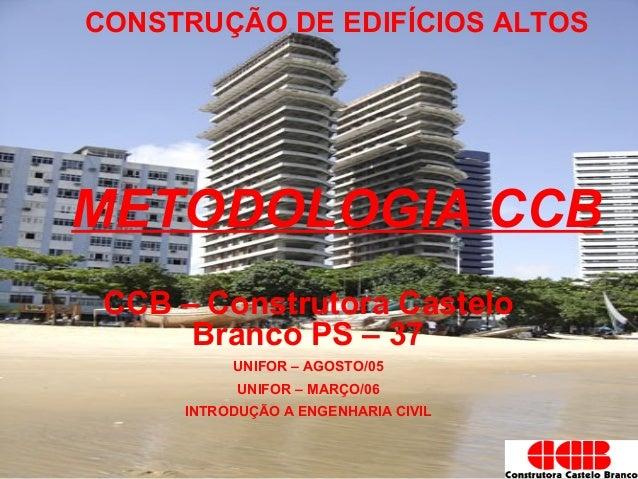 CONSTRUÇÃO DE EDIFÍCIOS ALTOSMETODOLOGIA CCBCCB – Construtora CasteloBranco PS – 37UNIFOR – AGOSTO/05UNIFOR – MARÇO/06INTR...