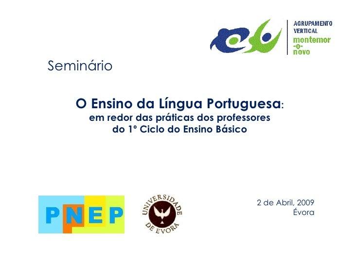 Seminário O Ensino da Língua Portuguesa : em redor das práticas dos professores do 1º Ciclo do Ensino Básico 2 de Abril, 2...