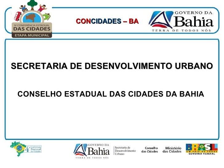 SECRETARIA DE DESENVOLVIMENTO URBANO CONSELHO ESTADUAL DAS CIDADES DA BAHIA   4ª Conferência Estadual das Cidades CON CIDA...