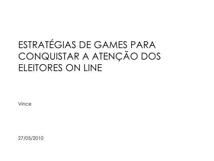 ESTRATÉGIAS DE GAMES PARA CONQUISTAR A ATENÇÃO DOS ELEITORES ON LINE Vince 27/05/2010