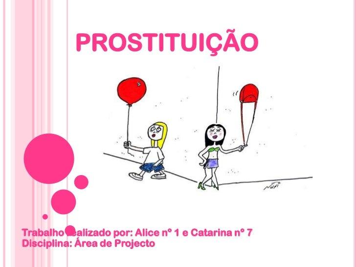 PROSTITUIÇÃO<br />Trabalho realizado por: Alice nº 1 e Catarina nº 7Disciplina: Área de Projecto<br />