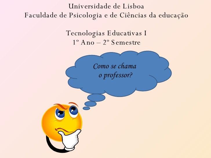 Universidade de Lisboa Faculdade de Psicologia e de Ciências da educação Tecnologias Educativas I 1º Ano – 2º Semestre Com...