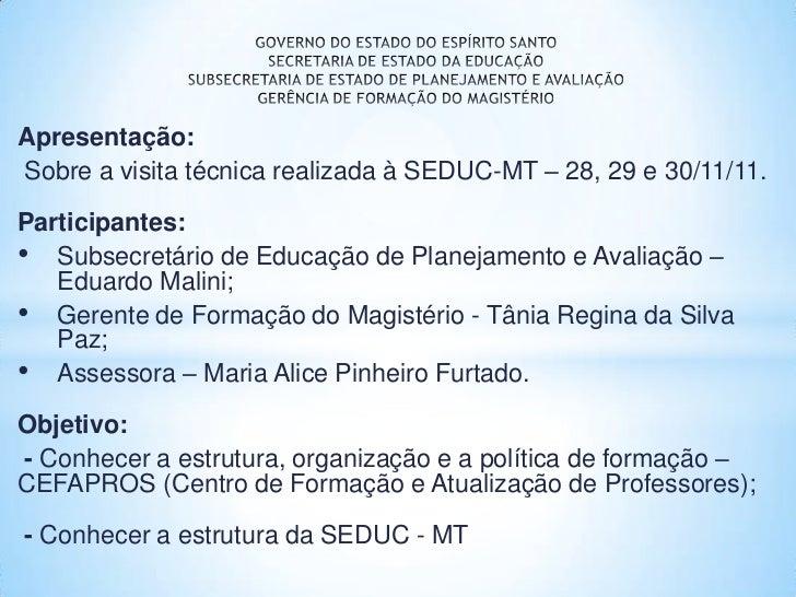 Apresentação:Sobre a visita técnica realizada à SEDUC-MT – 28, 29 e 30/11/11.Participantes:• Subsecretário de Educação de ...