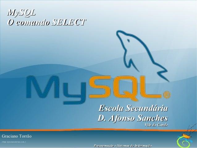 MySQL O comando SELECT  Escola Secundária D. Afonso Sanches Vila do Conde  Graciano Torrão ( http://gracianotorrao.com )  ...