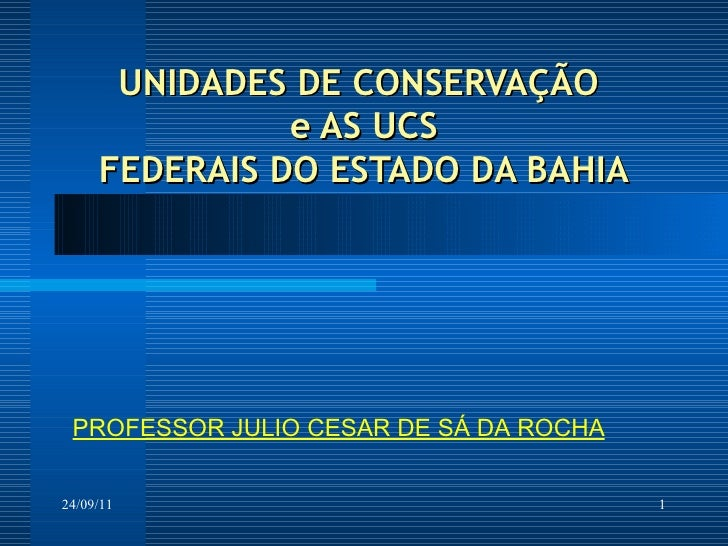 UNIDADES DE CONSERVAÇÃO  e AS UCS FEDERAIS DO ESTADO DA BAHIA 24/09/11 PROFESSOR JULIO CESAR DE SÁ DA ROCHA