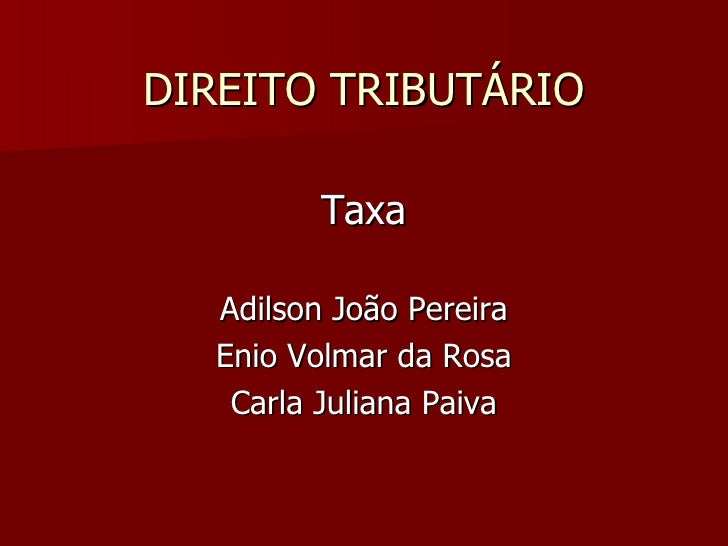 DIREITO TRIBUTÁRIO <ul><li>Taxa </li></ul><ul><li>Adilson João Pereira </li></ul><ul><li>Enio Volmar da Rosa </li></ul><ul...