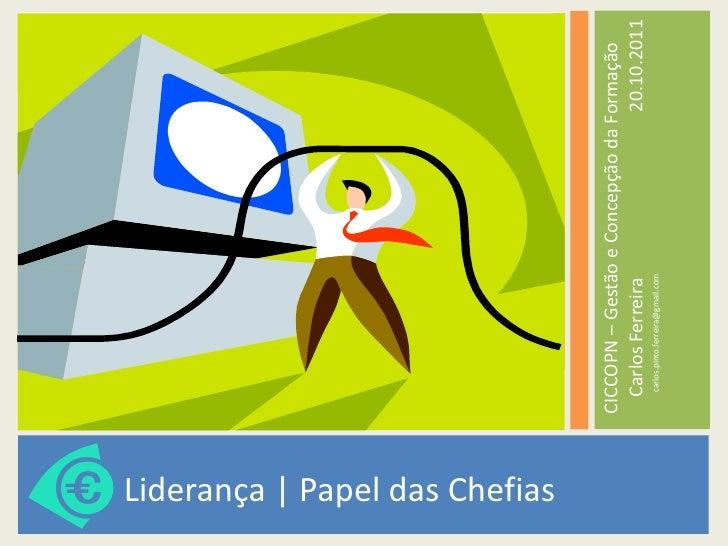 <ul><li>Liderança   Papel das Chefias </li></ul><ul><li>CICCOPN – Gestão e Concepção da Formação  Carlos Ferreira  20.10.2...